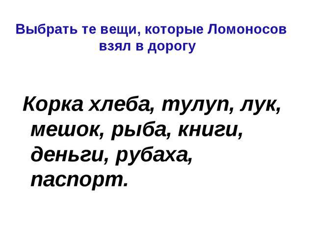 Выбрать те вещи, которые Ломоносов взял в дорогу Корка хлеба, тулуп, лук, меш...