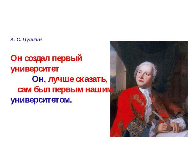А. С. Пушкин Он создал первый университет Он, лучше сказать, сам был первым...