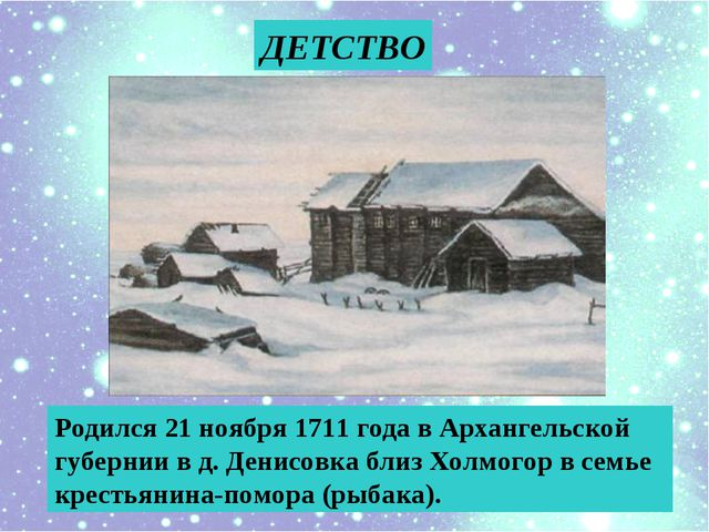 ДЕТСТВО Родился 21 ноября 1711 года в Архангельской губернии в д. Денисовка б...