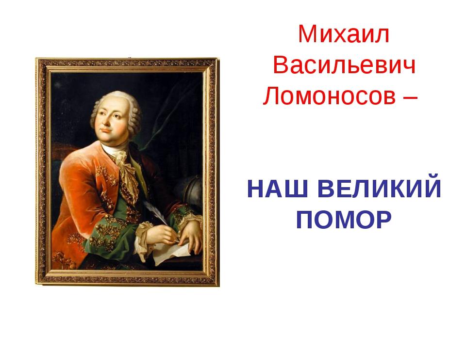 Михаил Васильевич Ломоносов – НАШ ВЕЛИКИЙ ПОМОР