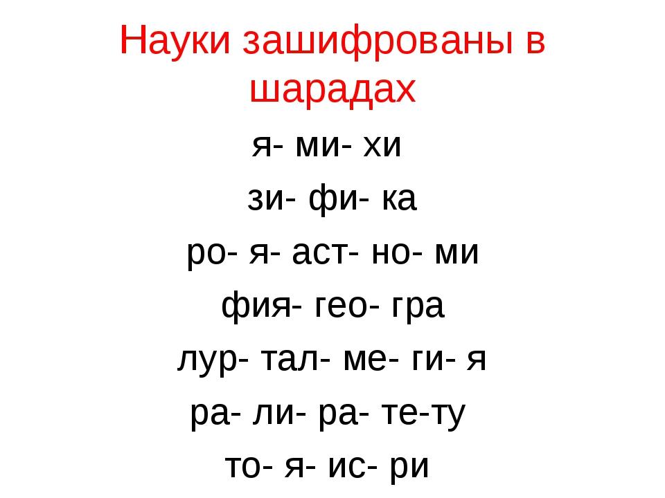 Науки зашифрованы в шарадах я- ми- хи зи- фи- ка ро- я- аст- но- ми фия- гео-...