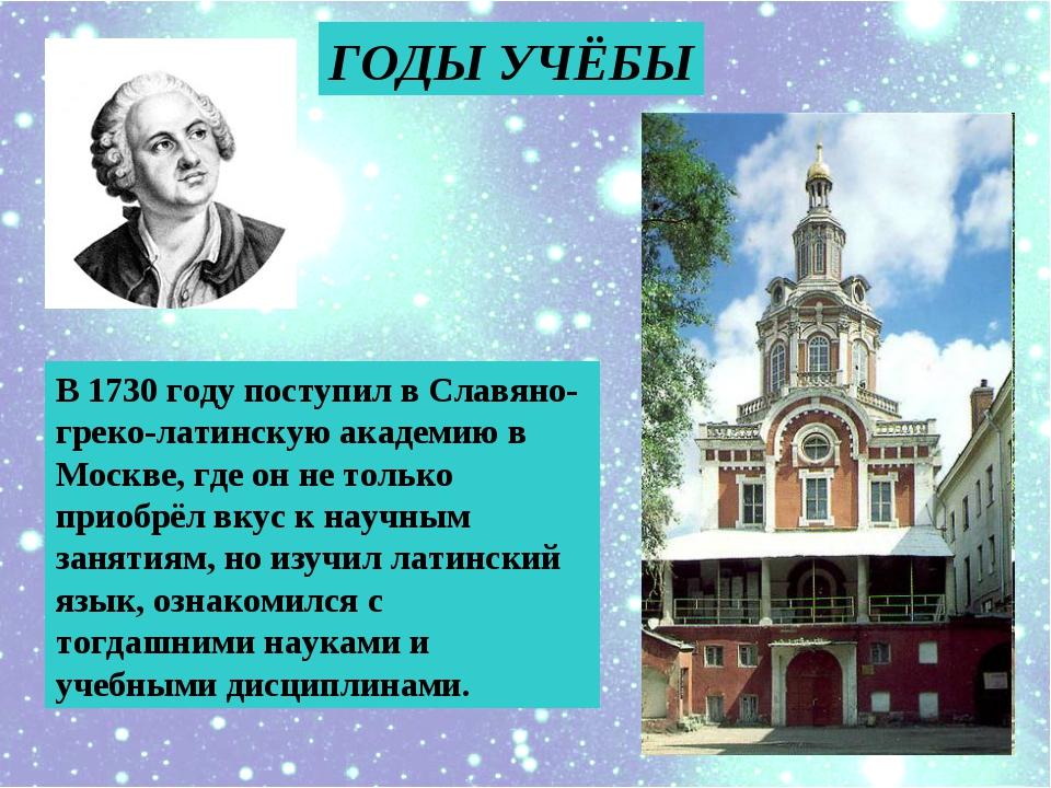 ГОДЫ УЧЁБЫ В 1730 году поступил в Славяно-греко-латинскую академию в Москве,...