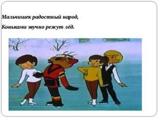 Мальчишек радостный народ, Коньками звучно режут лёд.