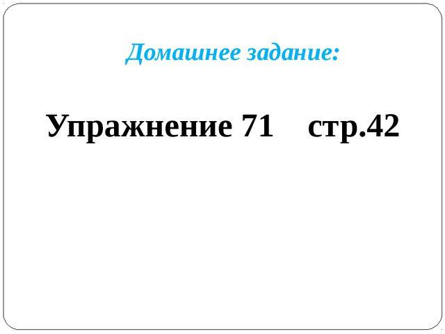Домашнее задание: Упражнение 71 стр.42