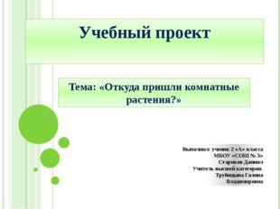 Учебный проект Тема: «Откуда пришли комнатные растения?» Выполнил: ученик 2 «