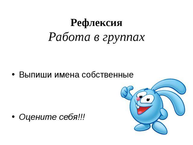 Рефлексия Работа в группах Выпиши имена собственные Оцените себя!!!