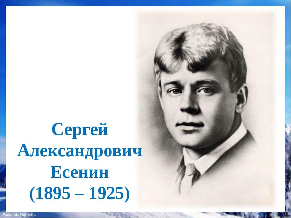 Сергей Александрович Есенин (1895 – 1925) FokinaLida.75@mail.ru