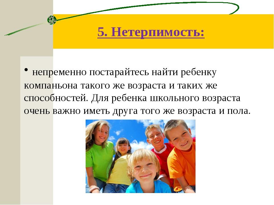 5. Нетерпимость: непременно постарайтесь найти ребенку компаньона такого же в...