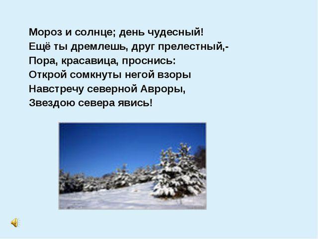Мороз и солнце; день чудесный! Ещё ты дремлешь, друг прелестный,- Пора, крас...