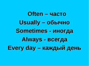 Often – часто Usually – обычно Sometimes - иногда Always - всегда Every day