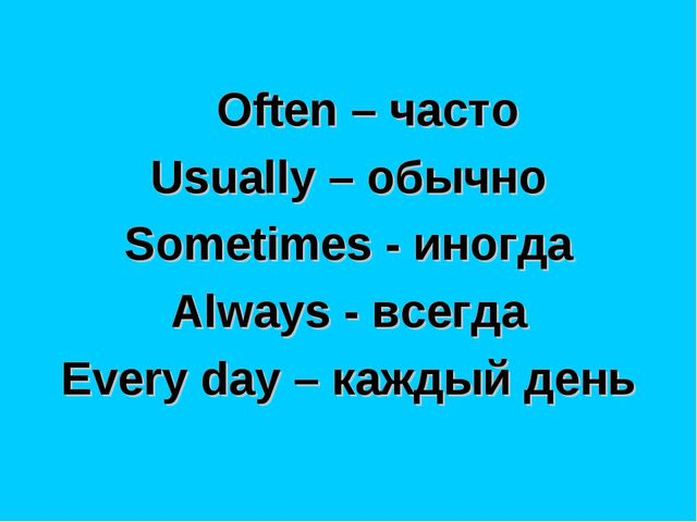 Often – часто Usually – обычно Sometimes - иногда Always - всегда Every day...