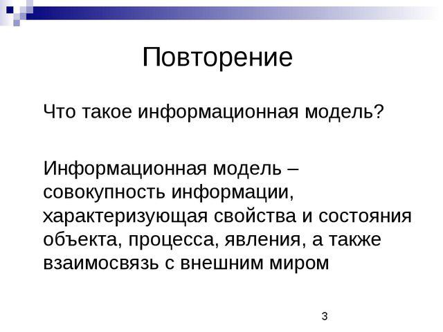 Повторение Что такое информационная модель? Информационная модель – совокуп...