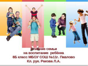 Влияние семьи на воспитание ребёнка 8Б класс МБОУ СОШ №11г. Павлово Кл. рук.