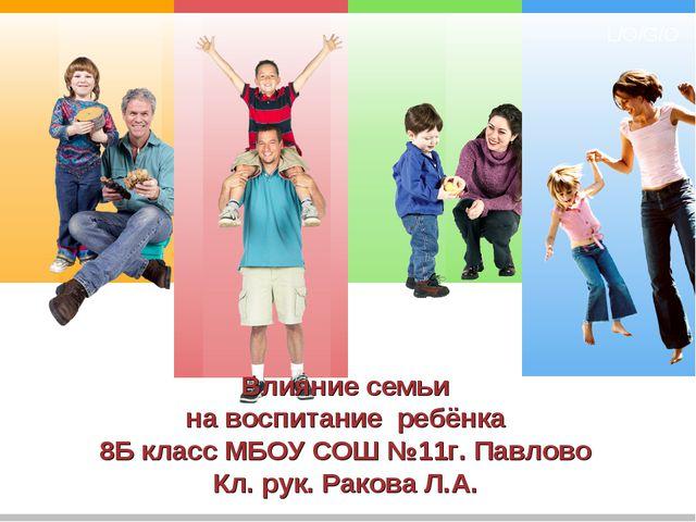 Влияние семьи на воспитание ребёнка 8Б класс МБОУ СОШ №11г. Павлово Кл. рук....