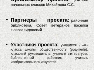 Организатор проекта: учитель начальных классов Михайлова С.С. Партнеры проек
