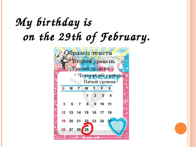 My birthday is on the 29th of February.