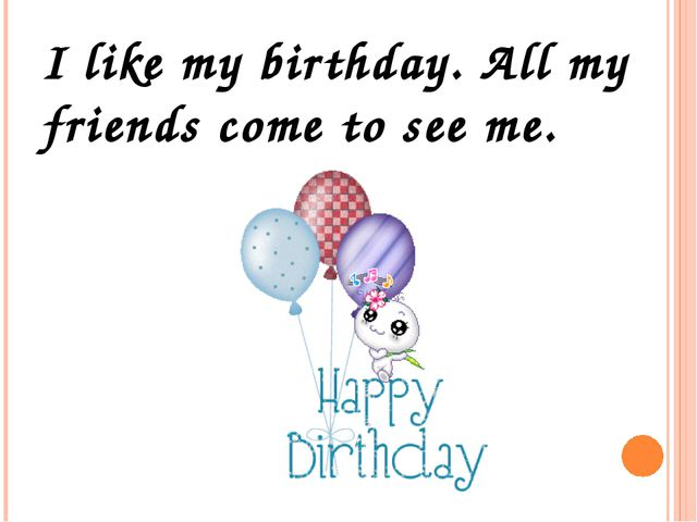 I like my birthday. All my friends come to see me.