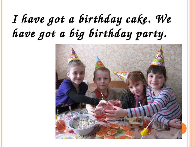 I have got a birthday cake. We have got a big birthday party.
