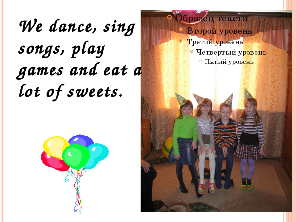 We dance, sing songs, play games and eat a lot of sweets.