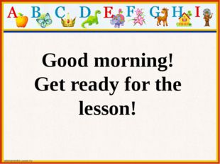 Good morning! Get ready for the lesson!