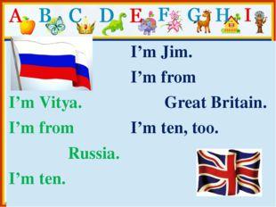 I'mVitya. I'm from Russia. I'm ten. I'mJim. I'm from GreatBritain. I'mten, t