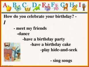 How do you celebrate your birthday? - I - meet my friends -dance -have a birt