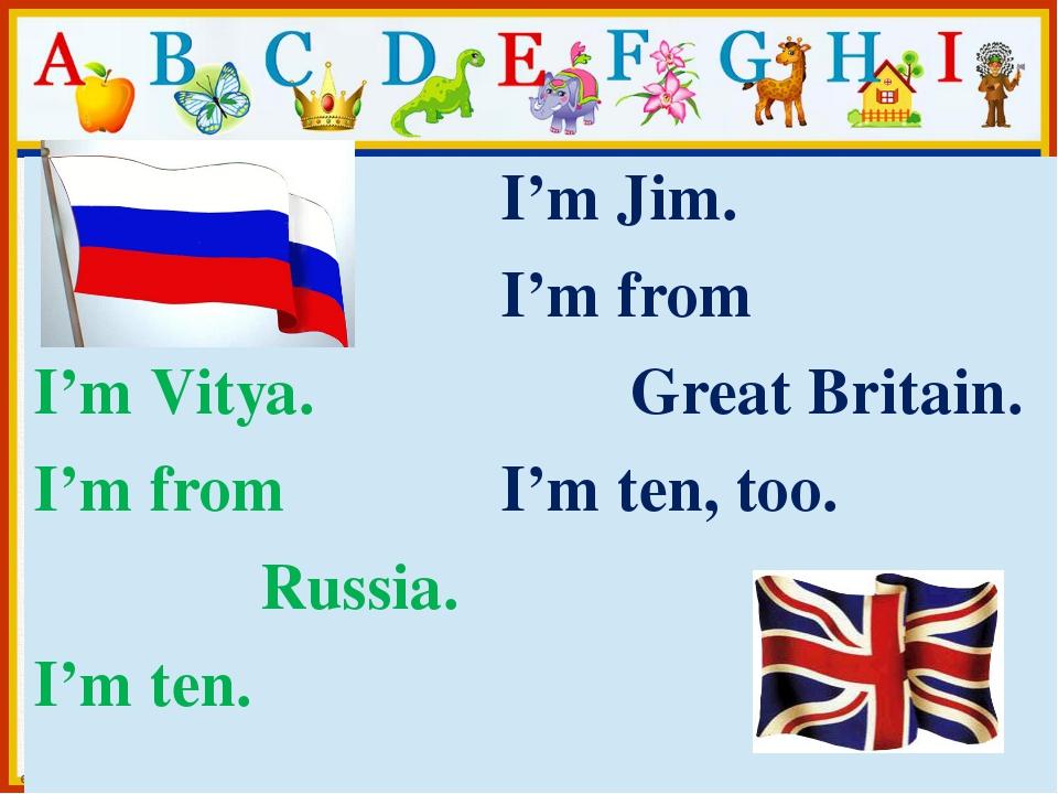 I'mVitya. I'm from Russia. I'm ten. I'mJim. I'm from GreatBritain. I'mten, t...