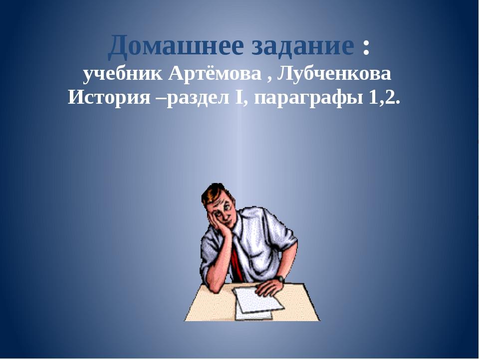 Домашнее задание : учебник Артёмова , Лубченкова История –раздел I, параграфы...