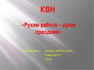 КВН «Рукам работа – душе праздник» Подготовила: учитель швейного дела Романов