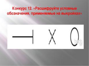 Конкурс 12. «Расшифруйте условные обозначения, применяемые на выкройках»