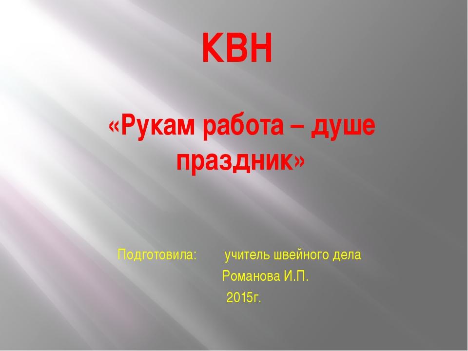 КВН «Рукам работа – душе праздник» Подготовила: учитель швейного дела Романов...