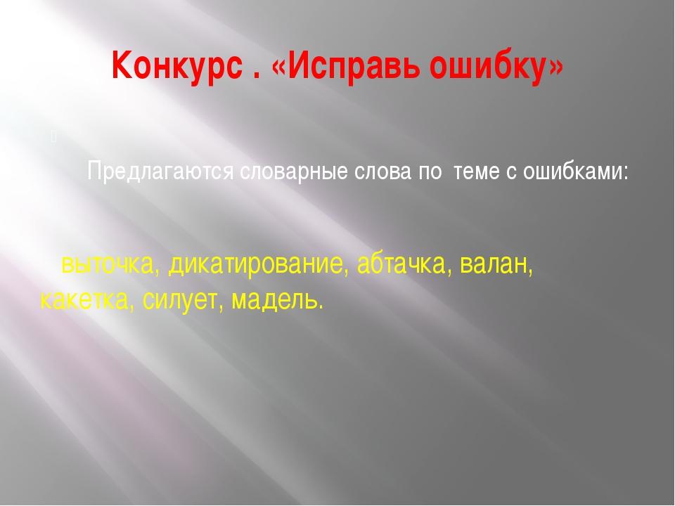 Конкурс . «Исправь ошибку» Предлагаются словарные слова по теме с ошибками: в...