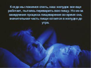 Когда мы ложимся спать, наш желудок все еще работает, пытаясь переварить всю