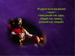 Мудрое высказывание гласит: «Завтракай как царь, обедай как принц, ужинай ка