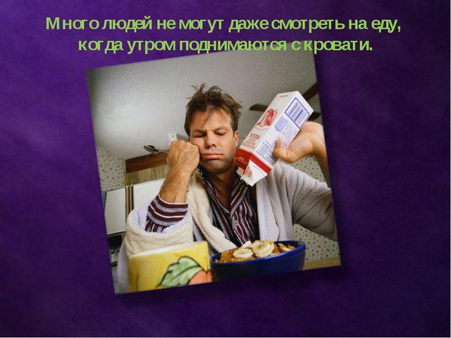 Много людей не могут даже смотреть на еду, когда утром поднимаются с кровати.