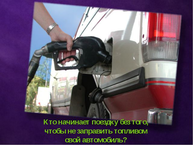 Кто начинает поездку без того, чтобы не заправить топливом свой автомобиль?
