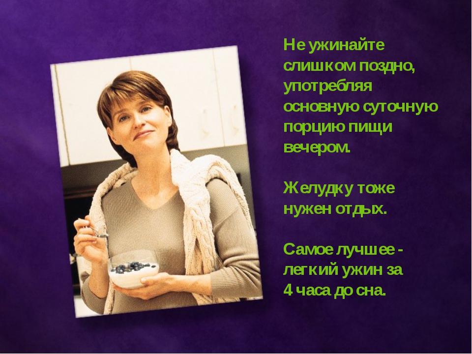 Не ужинайте слишком поздно, употребляя основную суточную порцию пищи вечером....