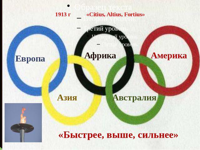 1913 г «Citius, Altius, Fortius» «Быстрее, выше, сильнее» Европа Африка Амери...