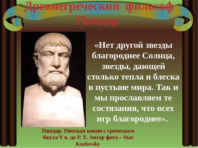 Древнегреческий философ Пиндар «Нет другой звезды благороднее Солнца, звезды,...