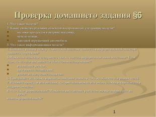 Проверка домашнего задания §6 1. Что такое модель? 2. Какие свойства реальных