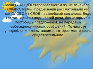 Слово ГЛАГОЛ в старославянском языке означало СЛОВО, РЕЧЬ. Предки наши рассма