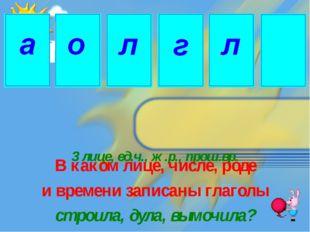 3 лице, ед.ч., ж.р., прош.вр. В каком лице, числе, роде и времени записаны гл