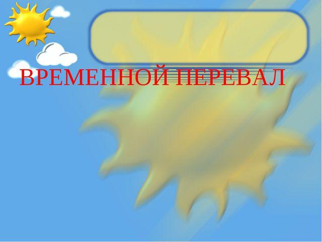 ВРЕМЕННОЙ ПЕРЕВАЛ