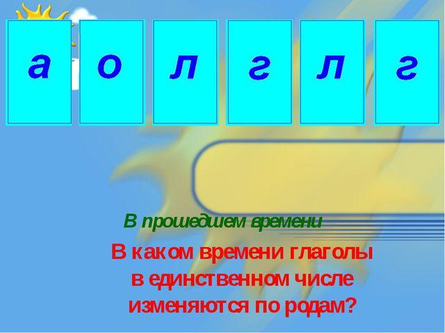 В прошедшем времени В каком времени глаголы в единственном числе изменяются п...