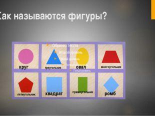 Как называются фигуры? круг треугольник овал многоугольник пятиугольник квадр