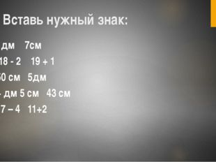 Вставь нужный знак: 1дм 7см 18-2 19+1 50 см 5дм 4 дм 5 см 43 см 17 –