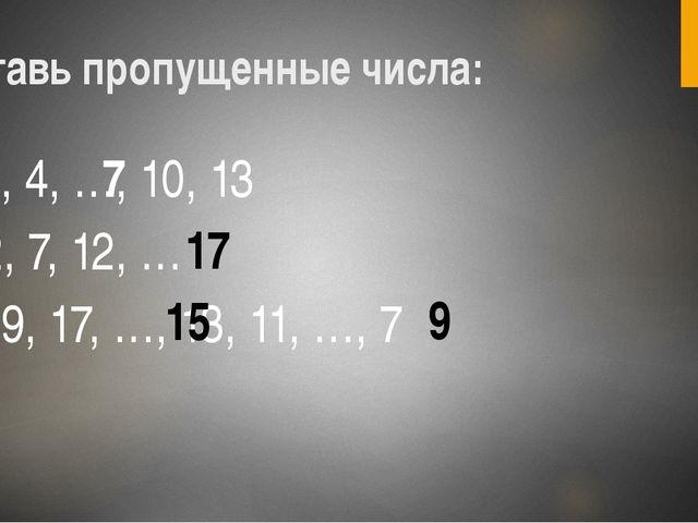 1, 4, …, 10, 13 2, 7, 12, … 19, 17, …, 13, 11, …, 7 Вставь пропущенные числа:...