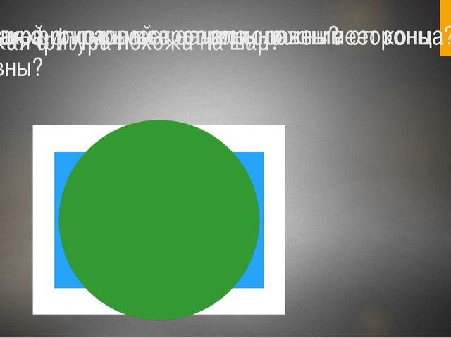 Какая фигура похожа на шар? Фигура, у которой противоположные стороны равны?...