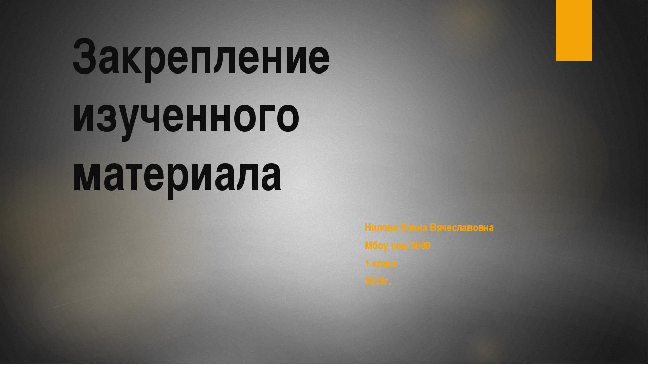 Закрепление изученного материала Нилова Елена Вячеславовна Мбоу сош №89 1 кла...