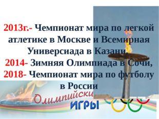 2013г.- Чемпионат мира по легкой атлетике в Москве и Всемирная Универсиада в
